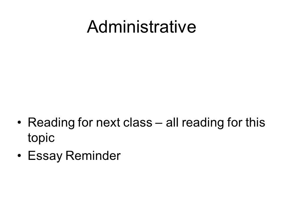 Administrative Reading for next class – all reading for this topic Essay Reminder