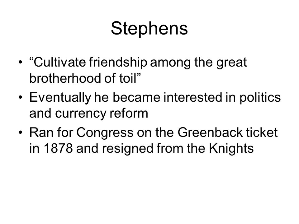 Stephens Cultivate friendship among the great brotherhood of toil Eventually he became interested in politics and currency reform Ran for Congress on the Greenback ticket in 1878 and resigned from the Knights
