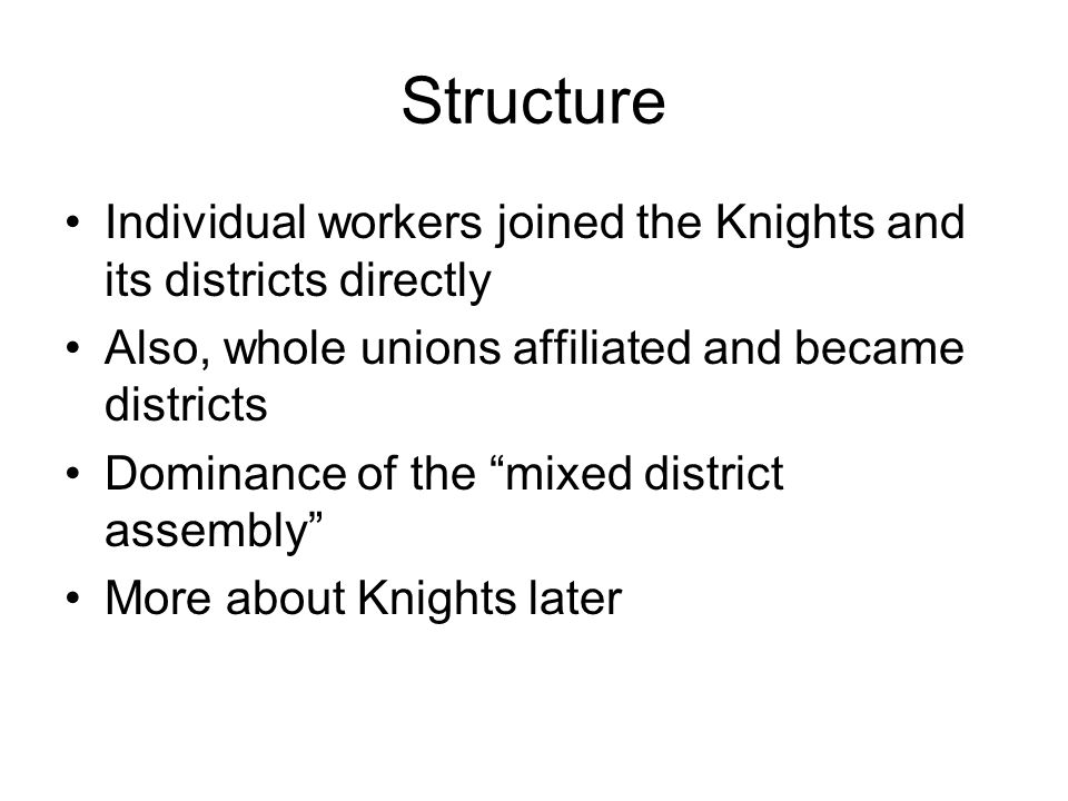 Structure Individual workers joined the Knights and its districts directly Also, whole unions affiliated and became districts Dominance of the mixed district assembly More about Knights later
