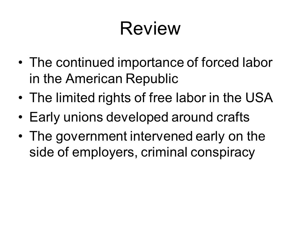 Review The continued importance of forced labor in the American Republic The limited rights of free labor in the USA Early unions developed around crafts The government intervened early on the side of employers, criminal conspiracy