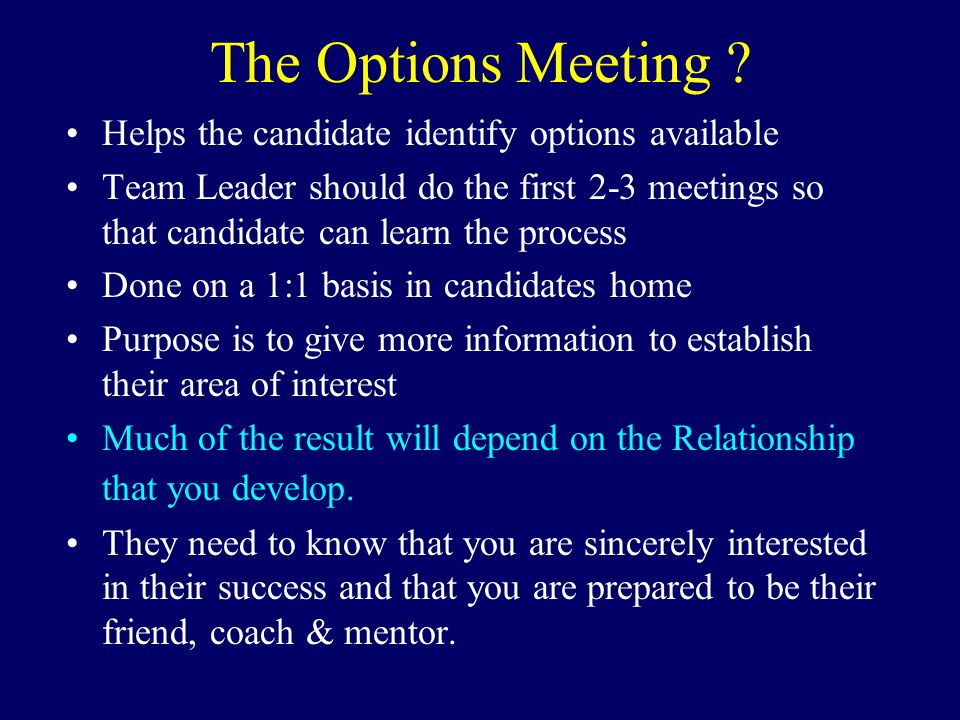 The Options Meeting ? Helps the candidate identify options available Team Leader should do the first 2-3 meetings so that candidate can learn the proc