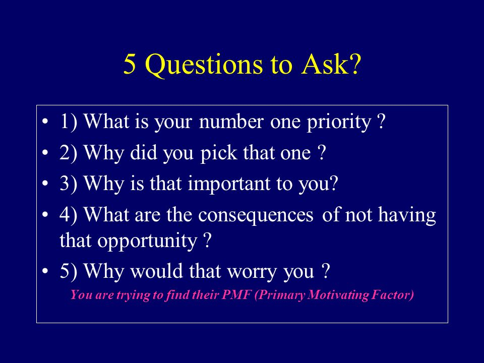 5 Questions to Ask? 1) What is your number one priority ? 2) Why did you pick that one ? 3) Why is that important to you? 4) What are the consequences