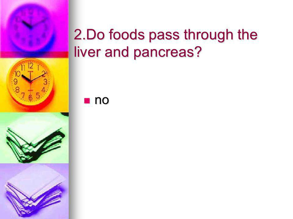 2.Do foods pass through the liver and pancreas? no no