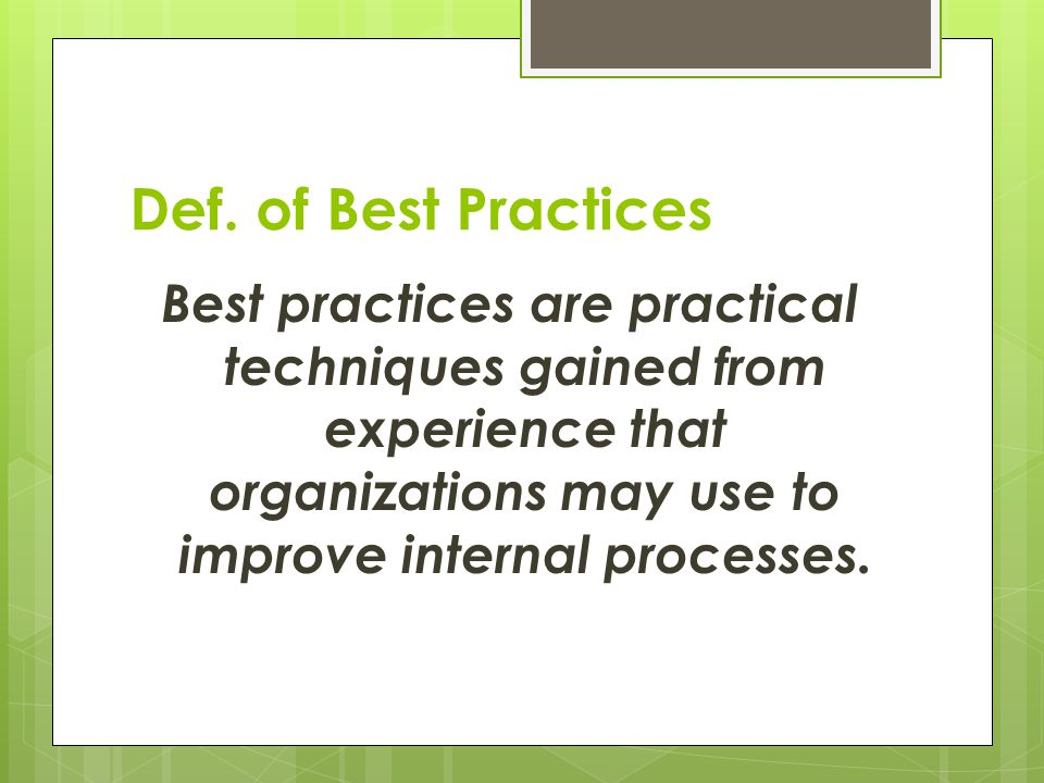 Def. of Best Practices Best practices are practical techniques gained from experience that organizations may use to improve internal processes.