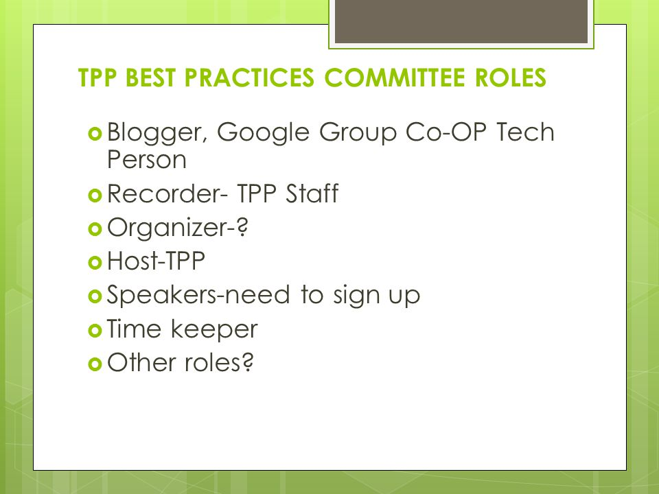 TPP BEST PRACTICES COMMITTEE ROLES Blogger, Google Group Co-OP Tech Person Recorder- TPP Staff Organizer-? Host-TPP Speakers-need to sign up Time keep