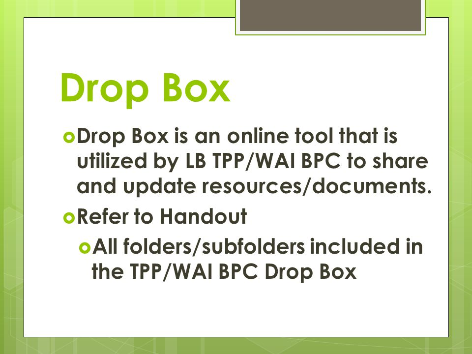 Drop Box Drop Box is an online tool that is utilized by LB TPP/WAI BPC to share and update resources/documents. Refer to Handout All folders/subfolder