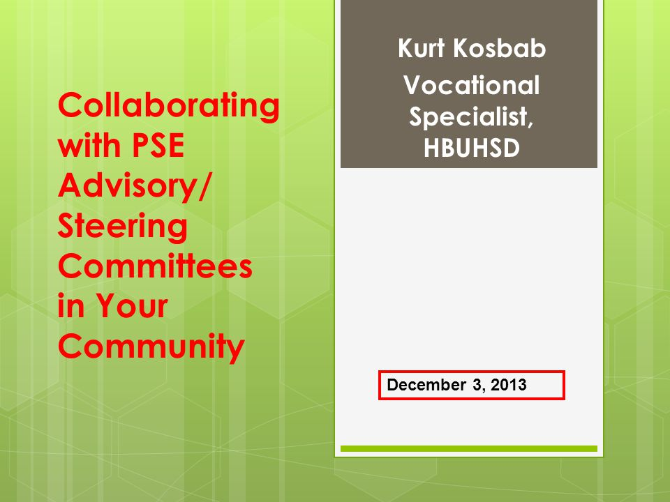 Collaborating with PSE Advisory/ Steering Committees in Your Community Kurt Kosbab Vocational Specialist, HBUHSD December 3, 2013