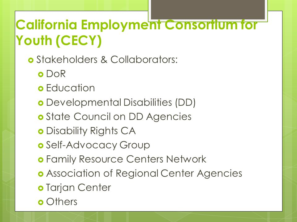 California Employment Consortium for Youth (CECY) Stakeholders & Collaborators: DoR Education Developmental Disabilities (DD) State Council on DD Agen