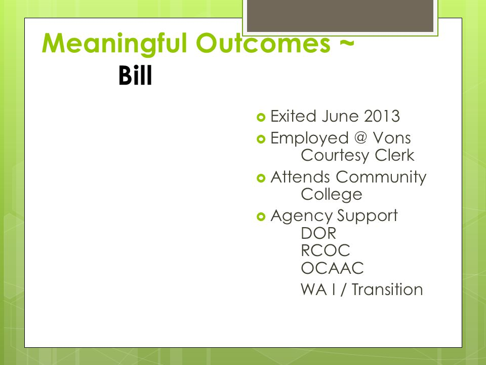 Meaningful Outcomes ~ Bill Exited June 2013 Employed @ Vons Courtesy Clerk Attends Community College Agency Support DOR RCOC OCAAC WA I / Transition