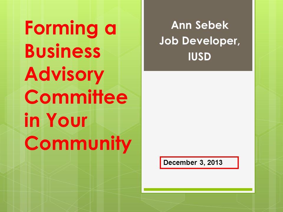 Forming a Business Advisory Committee in Your Community Ann Sebek Job Developer, IUSD December 3, 2013