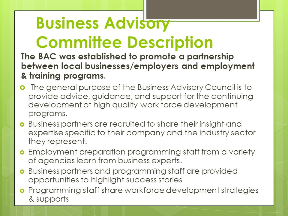 Business Advisory Committee Description The BAC was established to promote a partnership between local businesses/employers and employment & training