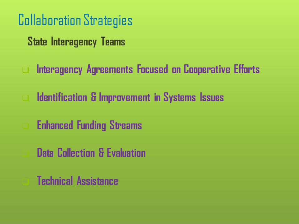 Collaboration Strategies (continued) Local Interagency Teams Outcome Focused Identify, Create and Maintain Services & Supports.