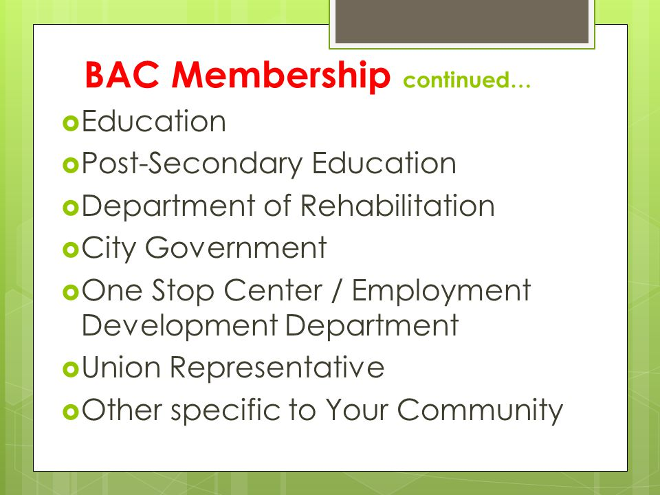 BAC Membership continued… Education Post-Secondary Education Department of Rehabilitation City Government One Stop Center / Employment Development Dep