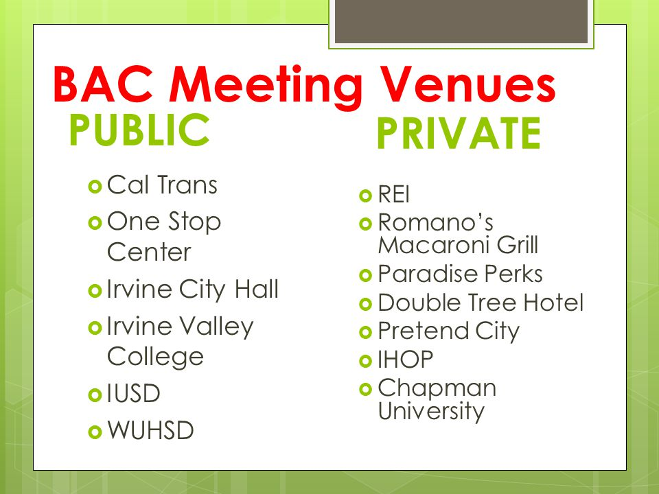 BAC Meeting Venues PUBLIC Cal Trans One Stop Center Irvine City Hall Irvine Valley College IUSD WUHSD PRIVATE REI Romanos Macaroni Grill Paradise Perk