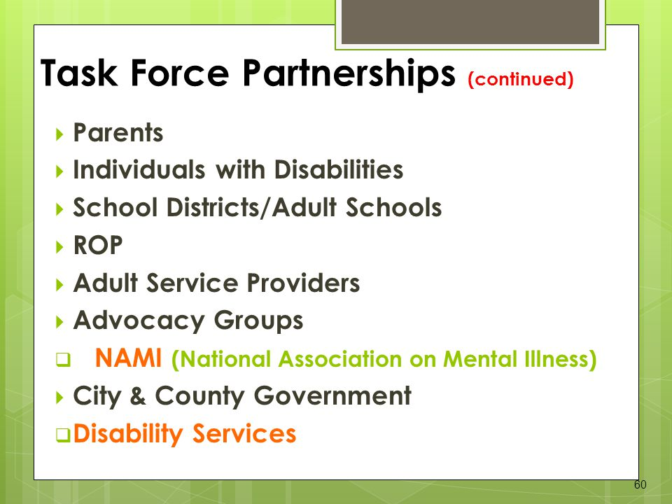 Parents Individuals with Disabilities School Districts/Adult Schools ROP Adult Service Providers Advocacy Groups NAMI (National Association on Mental