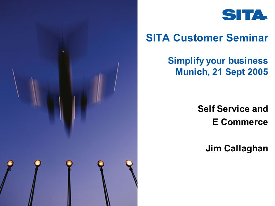 SITA Customer Seminar Simplify your business Munich, 21 Sept 2005 Self Service and E Commerce Jim Callaghan
