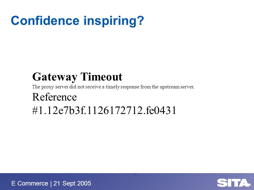 E Commerce | 21 Sept 2005 Confidence inspiring? Gateway Timeout The proxy server did not receive a timely response from the upstream server. Reference