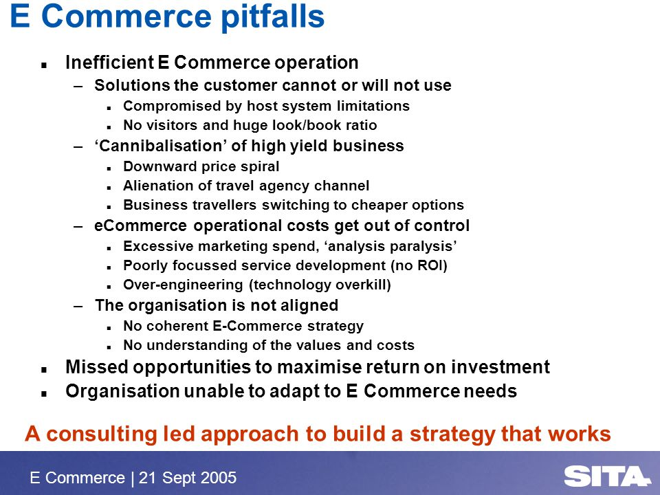 E Commerce | 21 Sept 2005 E Commerce pitfalls Inefficient E Commerce operation –Solutions the customer cannot or will not use n Compromised by host sy