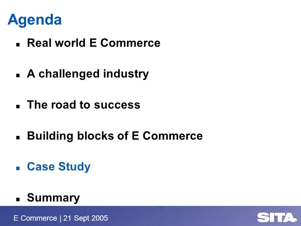 E Commerce | 21 Sept 2005 Agenda Real world E Commerce A challenged industry The road to success Building blocks of E Commerce Case Study Summary