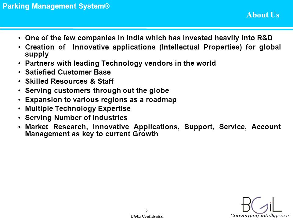 BGIL Confidential Parking Management System© 2 About Us One of the few companies in India which has invested heavily into R&D Creation of Innovative applications (Intellectual Properties) for global supply Partners with leading Technology vendors in the world Satisfied Customer Base Skilled Resources & Staff Serving customers through out the globe Expansion to various regions as a roadmap Multiple Technology Expertise Serving Number of Industries Market Research, Innovative Applications, Support, Service, Account Management as key to current Growth