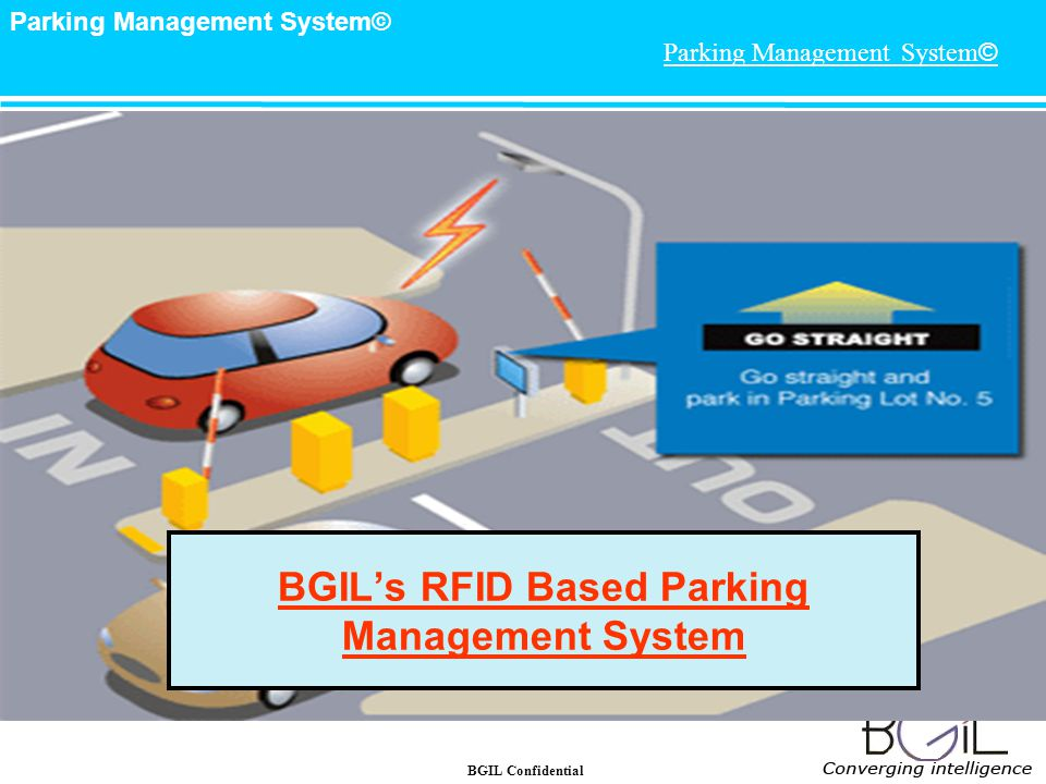 BGIL Confidential Parking Management System© 7 Facility Management -Parking Lot Management & Security Long range RFID Smart Card Based System Complete event based Camera recording system Display Signboard for indicating Enter/Exit other messages etc.