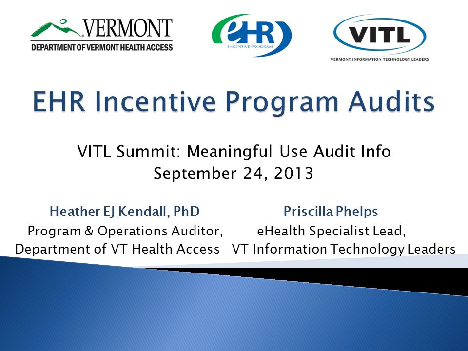 VITL Summit: Meaningful Use Audit Info September 24, 2013 Heather EJ Kendall, PhDPriscilla Phelps Program & Operations Auditor, eHealth Specialist Lead, Department of VT Health Access VT Information Technology Leaders