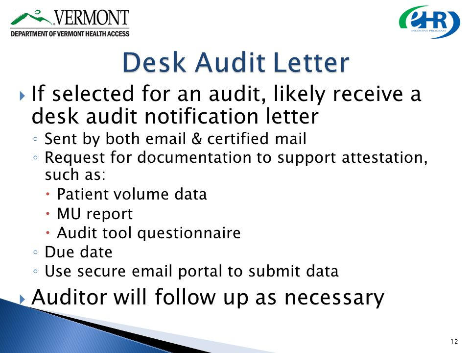 If selected for an audit, likely receive a desk audit notification letter Sent by both email & certified mail Request for documentation to support attestation, such as: Patient volume data MU report Audit tool questionnaire Due date Use secure email portal to submit data Auditor will follow up as necessary 12