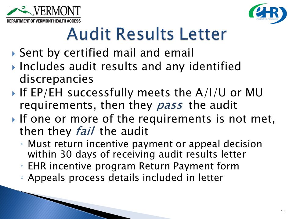 Sent by certified mail and email Includes audit results and any identified discrepancies If EP/EH successfully meets the A/I/U or MU requirements, then they pass the audit If one or more of the requirements is not met, then they fail the audit Must return incentive payment or appeal decision within 30 days of receiving audit results letter EHR incentive program Return Payment form Appeals process details included in letter 14
