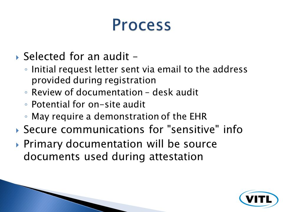 Selected for an audit – Initial request letter sent via email to the address provided during registration Review of documentation – desk audit Potential for on-site audit May require a demonstration of the EHR Secure communications for sensitive info Primary documentation will be source documents used during attestation