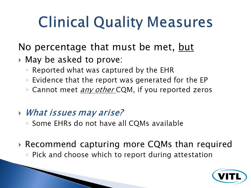 No percentage that must be met, but May be asked to prove: Reported what was captured by the EHR Evidence that the report was generated for the EP Cannot meet any other CQM, if you reported zeros What issues may arise.