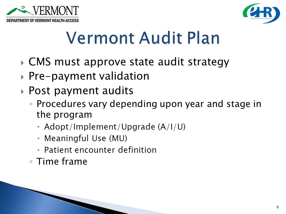 CMS must approve state audit strategy Pre-payment validation Post payment audits Procedures vary depending upon year and stage in the program Adopt/Implement/Upgrade (A/I/U) Meaningful Use (MU) Patient encounter definition Time frame 6