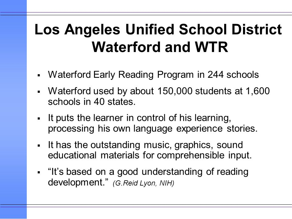 Los Angeles Unified School District Waterford and WTR Waterford Early Reading Program in 244 schools Waterford used by about 150,000 students at 1,600 schools in 40 states.