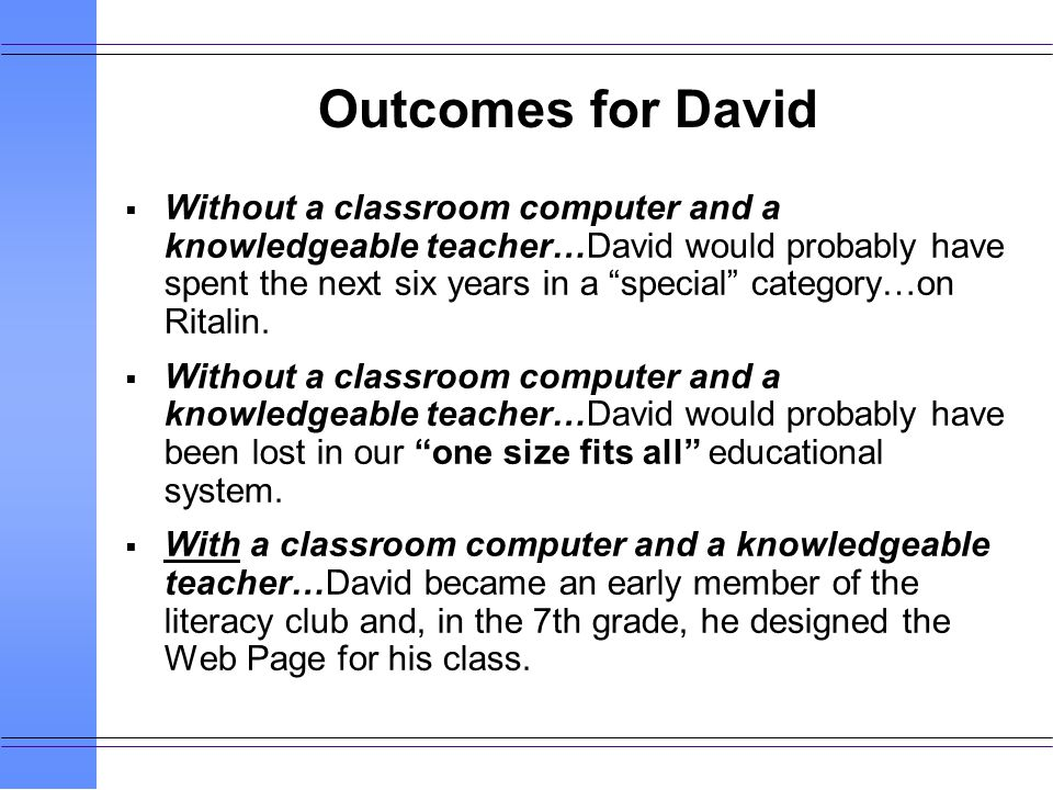 Without a classroom computer and a knowledgeable teacher…David would probably have spent the next six years in a special category…on Ritalin.