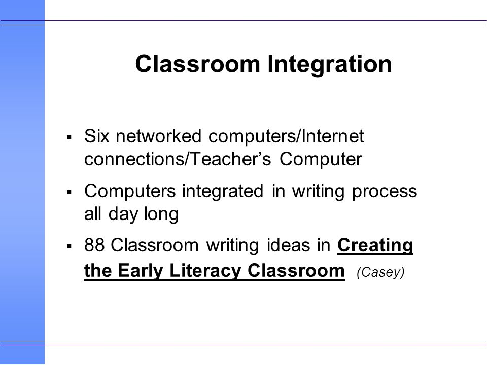 Classroom Integration Six networked computers/Internet connections/Teachers Computer Computers integrated in writing process all day long 88 Classroom