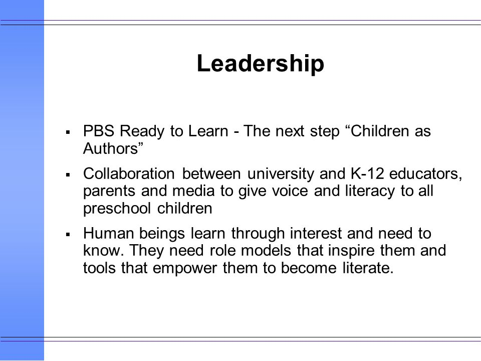 Leadership PBS Ready to Learn - The next step Children as Authors Collaboration between university and K-12 educators, parents and media to give voice and literacy to all preschool children Human beings learn through interest and need to know.