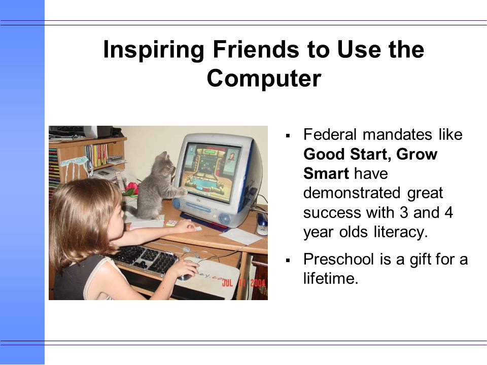 Inspiring Friends to Use the Computer Federal mandates like Good Start, Grow Smart have demonstrated great success with 3 and 4 year olds literacy.
