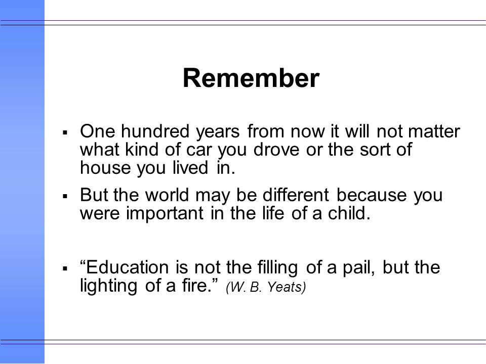 Remember One hundred years from now it will not matter what kind of car you drove or the sort of house you lived in.