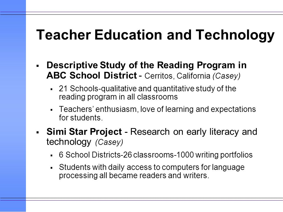 Teacher Education and Technology Descriptive Study of the Reading Program in ABC School District - Cerritos, California (Casey) 21 Schools-qualitative and quantitative study of the reading program in all classrooms Teachers enthusiasm, love of learning and expectations for students.