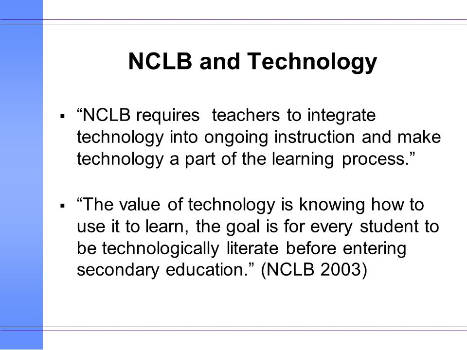 NCLB and Technology NCLB requires teachers to integrate technology into ongoing instruction and make technology a part of the learning process.