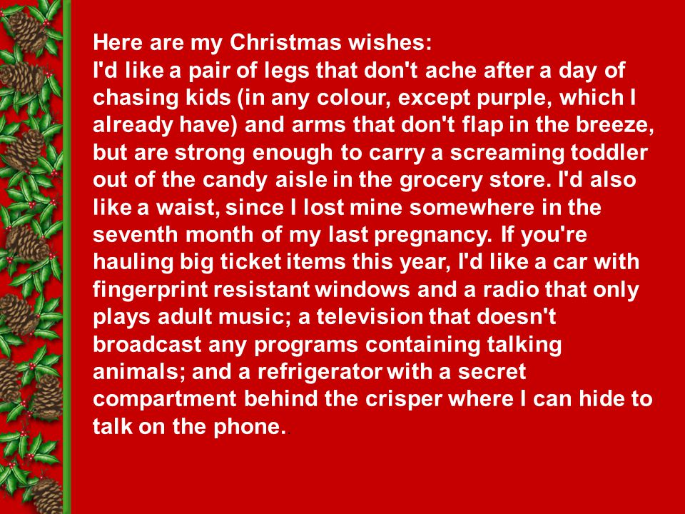 Here are my Christmas wishes: I d like a pair of legs that don t ache after a day of chasing kids (in any colour, except purple, which I already have) and arms that don t flap in the breeze, but are strong enough to carry a screaming toddler out of the candy aisle in the grocery store.
