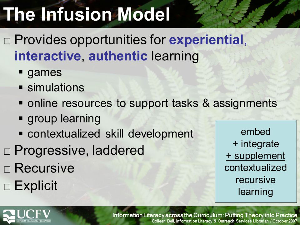 Information Literacy across the Curriculum: Putting Theory into Practice Colleen Bell, Information Literacy & Outreach Services Librarian / October 2007 The Infusion Model Provides opportunities for experiential, interactive, authentic learning games simulations online resources to support tasks & assignments group learning contextualized skill development Progressive, laddered Recursive Explicit embed + integrate + supplement contextualized recursive learning
