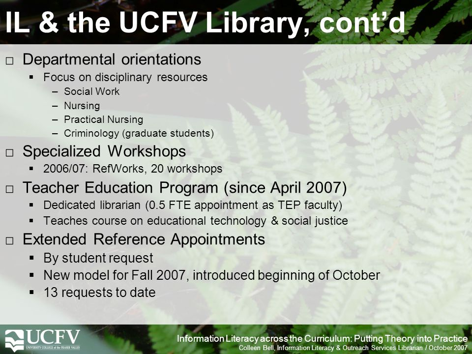 Information Literacy across the Curriculum: Putting Theory into Practice Colleen Bell, Information Literacy & Outreach Services Librarian / October 2007 IL & the UCFV Library, contd Departmental orientations Focus on disciplinary resources –Social Work –Nursing –Practical Nursing –Criminology (graduate students) Specialized Workshops 2006/07: RefWorks, 20 workshops Teacher Education Program (since April 2007) Dedicated librarian (0.5 FTE appointment as TEP faculty) Teaches course on educational technology & social justice Extended Reference Appointments By student request New model for Fall 2007, introduced beginning of October 13 requests to date