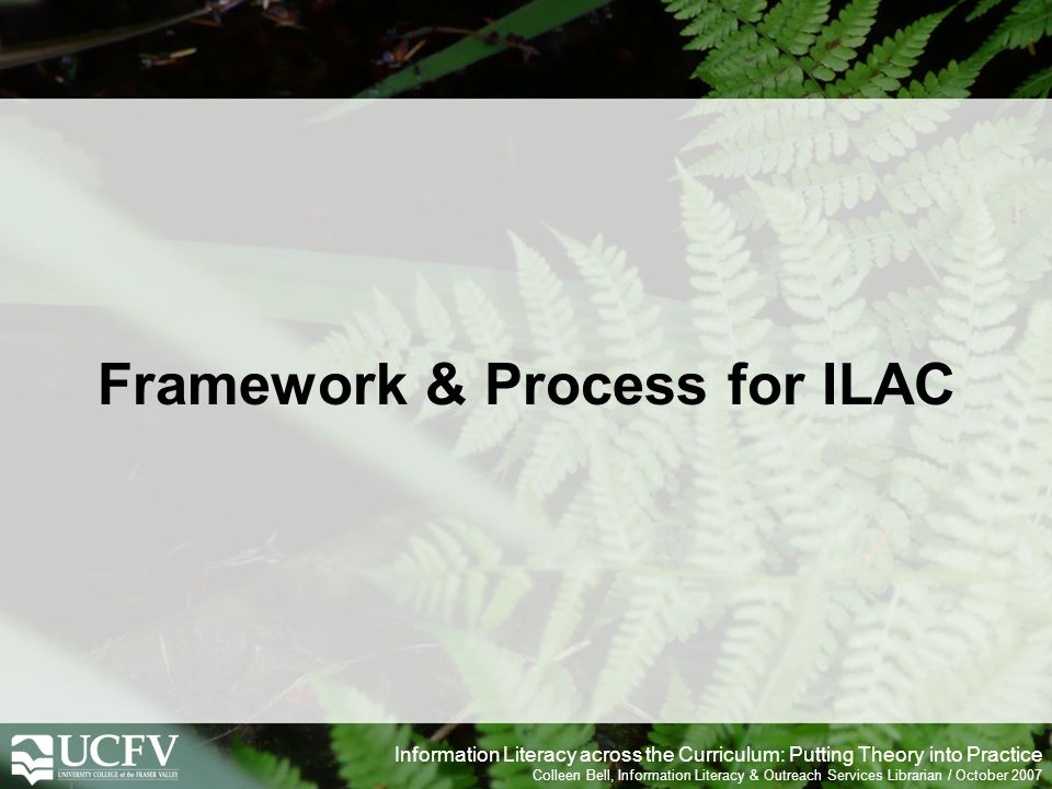 Information Literacy across the Curriculum: Putting Theory into Practice Colleen Bell, Information Literacy & Outreach Services Librarian / October 2007 Framework & Process for ILAC