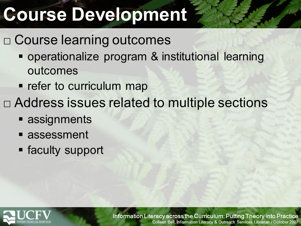 Information Literacy across the Curriculum: Putting Theory into Practice Colleen Bell, Information Literacy & Outreach Services Librarian / October 2007 Course Development Course learning outcomes operationalize program & institutional learning outcomes refer to curriculum map Address issues related to multiple sections assignments assessment faculty support