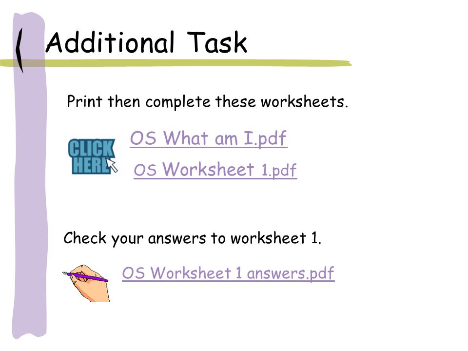 Additional Task OS What am I.pdf Print then complete these worksheets. OS Worksheet 1.pdf Check your answers to worksheet 1. OS Worksheet 1 answers.pd