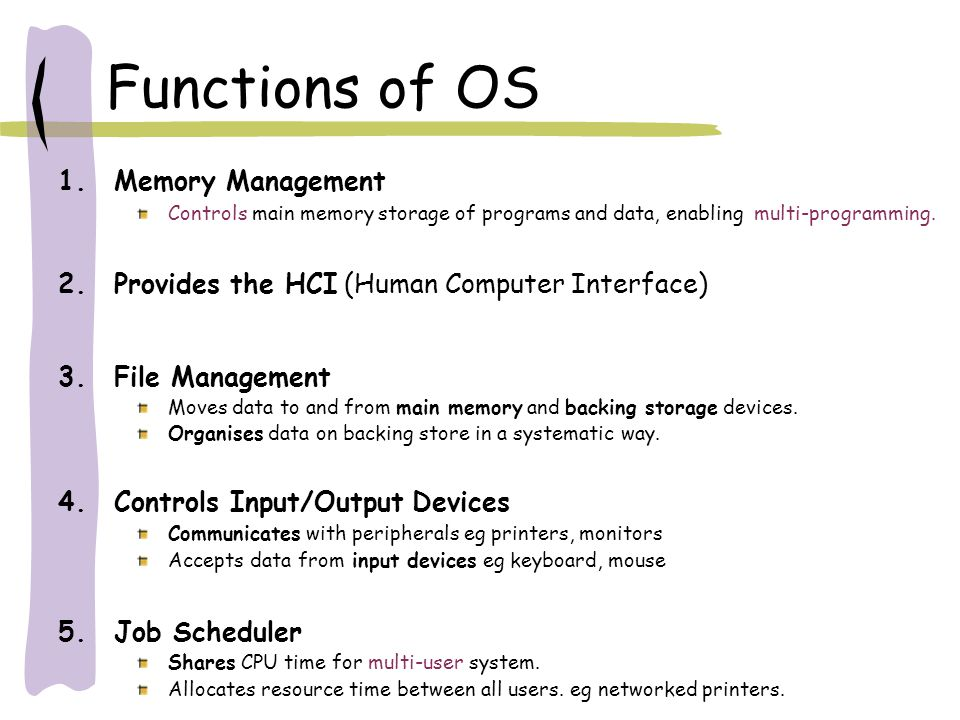 Functions of OS 1.Memory Management Controls main memory storage of programs and data, enabling multi-programming. 2.Provides the HCI (Human Computer