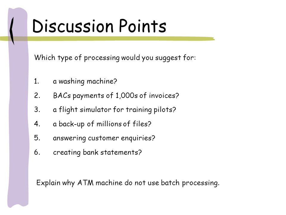 Discussion Points Which type of processing would you suggest for: 1.a washing machine? 2.BACs payments of 1,000s of invoices? 3.a flight simulator for