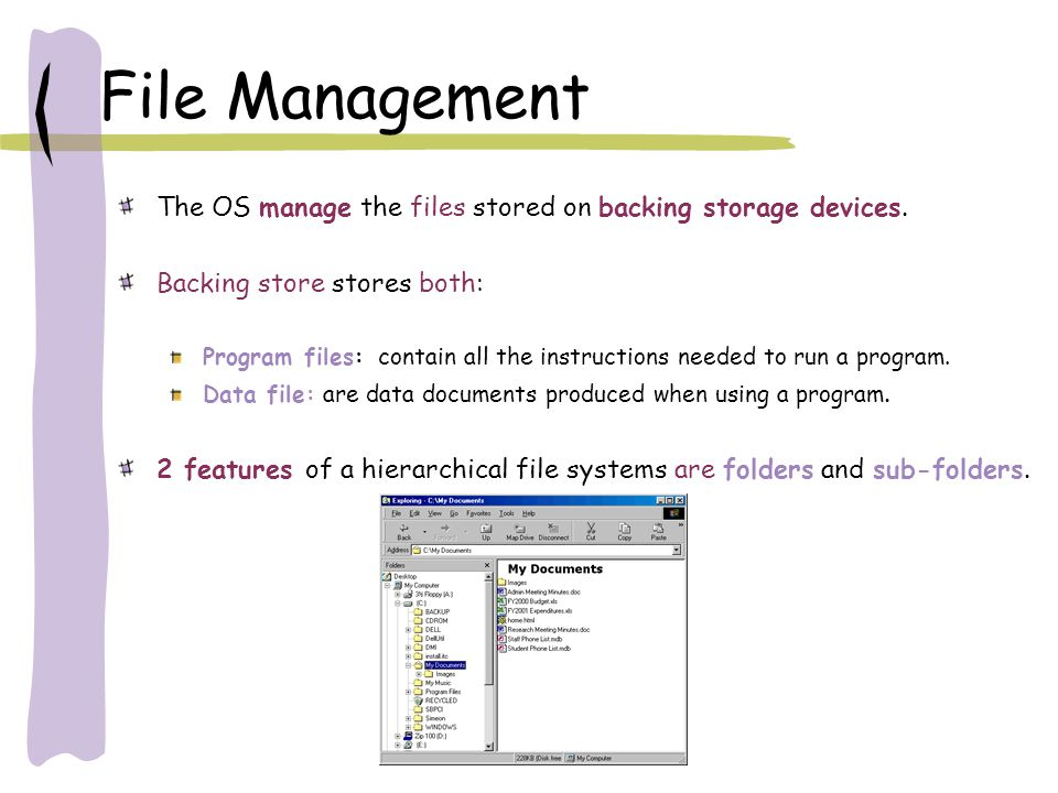 File Management The OS manage the files stored on backing storage devices. Backing store stores both: Program files: contain all the instructions need