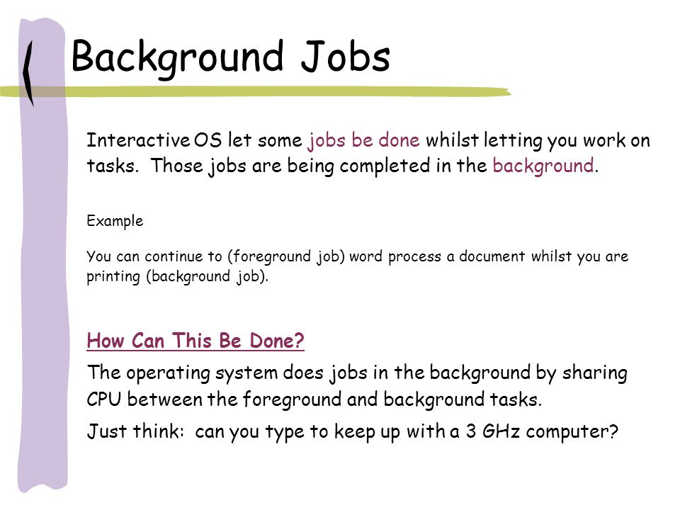 Background Jobs How Can This Be Done? The operating system does jobs in the background by sharing CPU between the foreground and background tasks. Jus