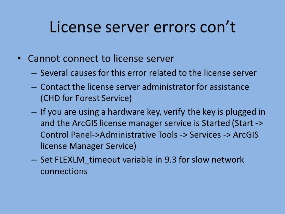 License server errors cont License connection lost – All ArcGIS software applications maintain a connection with the license manager – If the connection is lost (network problems, server goes down) an error message is displayed – A reconnection attempt is made two minutes after you click OK and repeated up to five times.